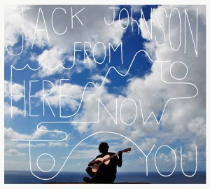 "Jack Johnson: ""From Here to Now to You"""